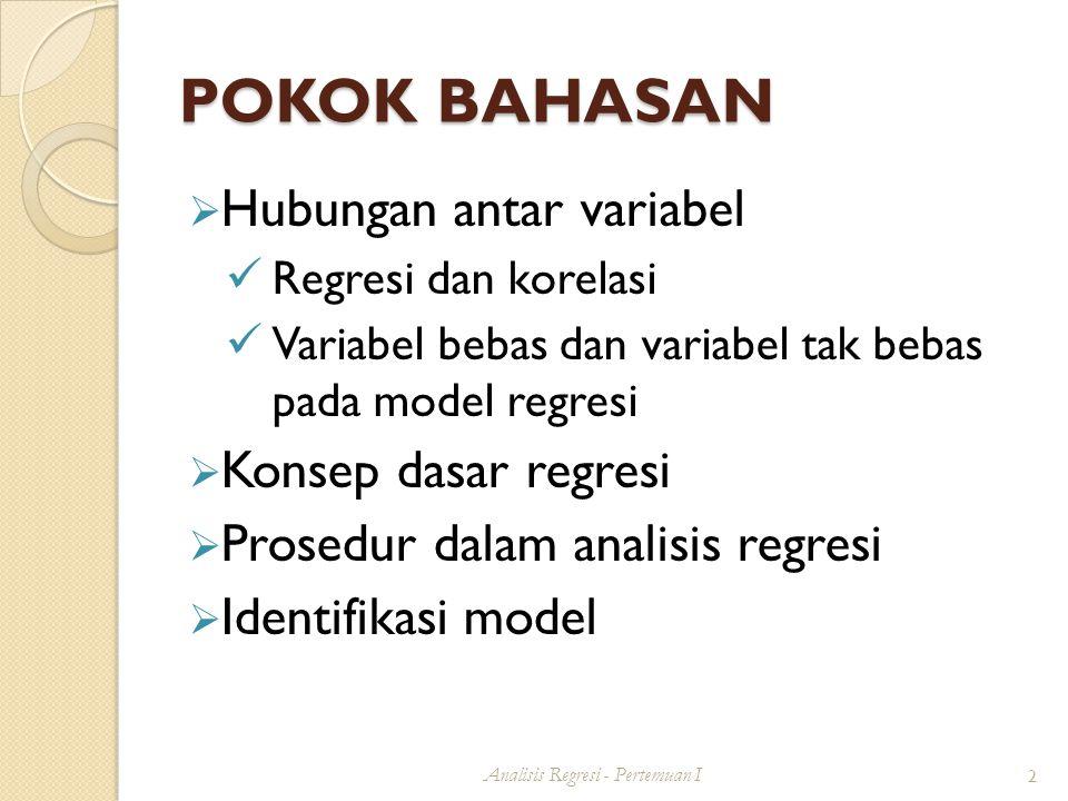 POKOK BAHASAN  Hubungan antar variabel Regresi dan korelasi Variabel bebas dan variabel tak bebas pada model regresi  Konsep dasar regresi  Prosedur dalam analisis regresi  Identifikasi model Analisis Regresi - Pertemuan I 2