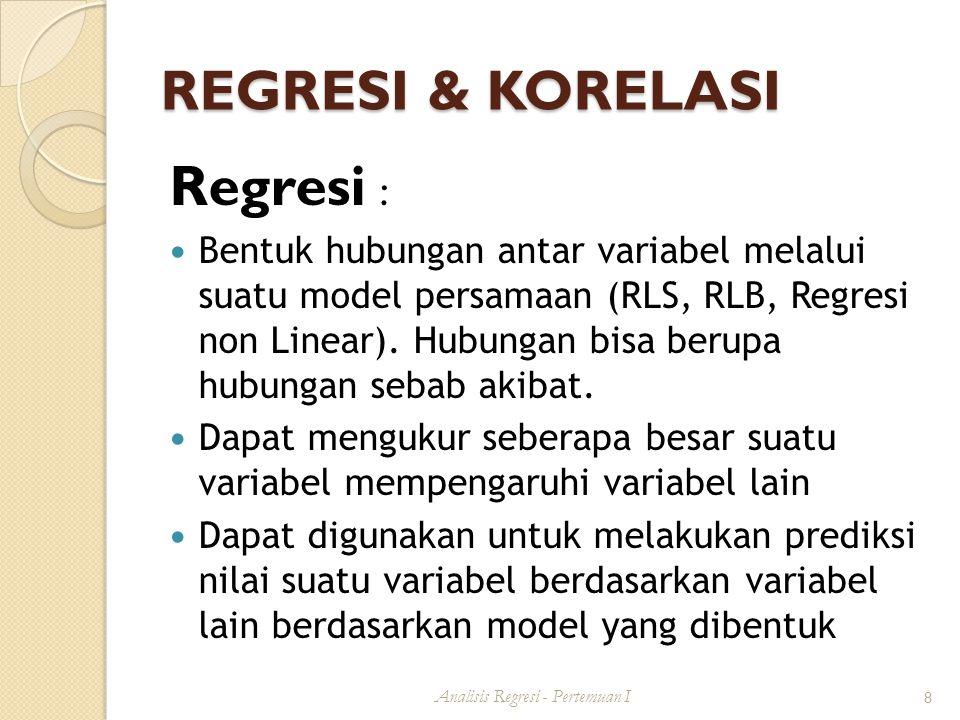 REGRESI & KORELASI Regresi : Bentuk hubungan antar variabel melalui suatu model persamaan (RLS, RLB, Regresi non Linear).