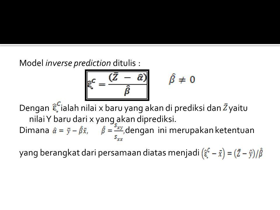 Model inverse prediction ditulis : Dengan ialah nilai x baru yang akan di prediksi dan yaitu nilai Y baru dari x yang akan diprediksi. Dimana dengan i