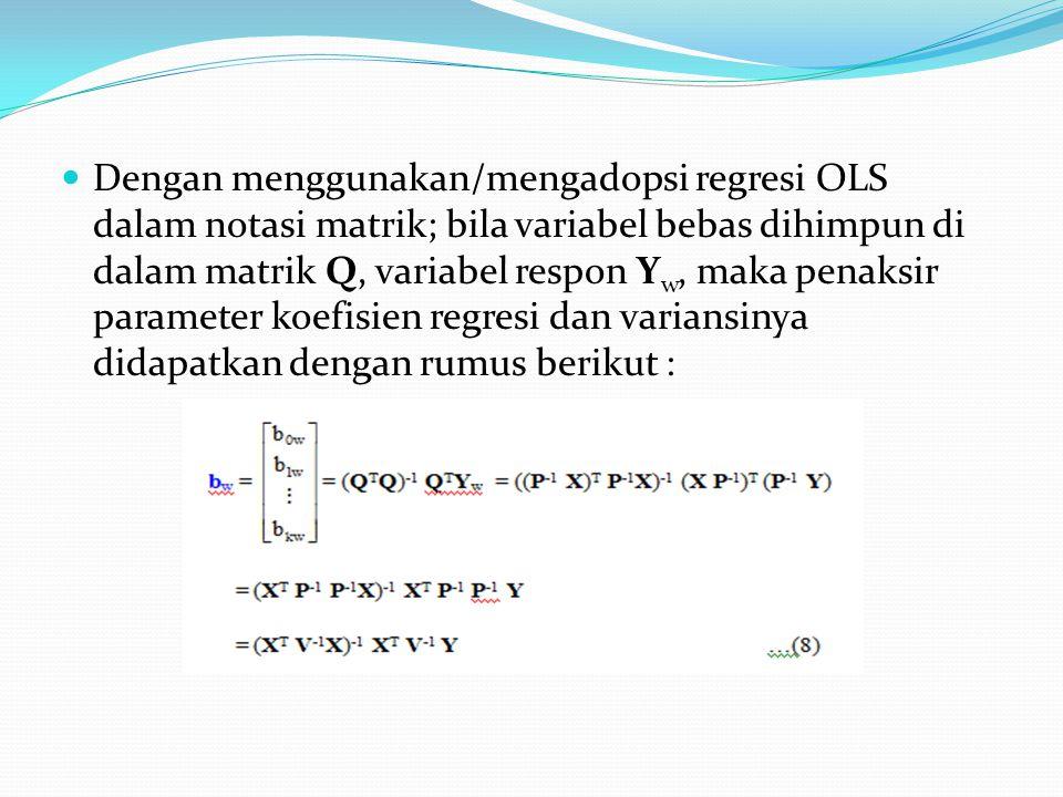 Dengan menggunakan/mengadopsi regresi OLS dalam notasi matrik; bila variabel bebas dihimpun di dalam matrik Q, variabel respon Y w, maka penaksir parameter koefisien regresi dan variansinya didapatkan dengan rumus berikut :