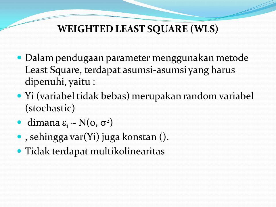 WEIGHTED LEAST SQUARE (WLS) Dalam pendugaan parameter menggunakan metode Least Square, terdapat asumsi-asumsi yang harus dipenuhi, yaitu : Yi (variabel tidak bebas) merupakan random variabel (stochastic) dimana  i ~ N(0,  2 ), sehingga var(Yi) juga konstan ().