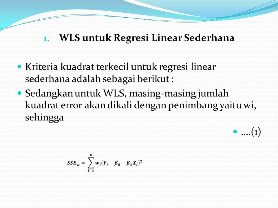 1. WLS untuk Regresi Linear Sederhana Kriteria kuadrat terkecil untuk regresi linear sederhana adalah sebagai berikut : Sedangkan untuk WLS, masing-ma