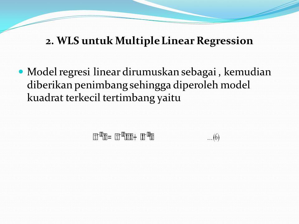 2. WLS untuk Multiple Linear Regression Model regresi linear dirumuskan sebagai, kemudian diberikan penimbang sehingga diperoleh model kuadrat terkeci