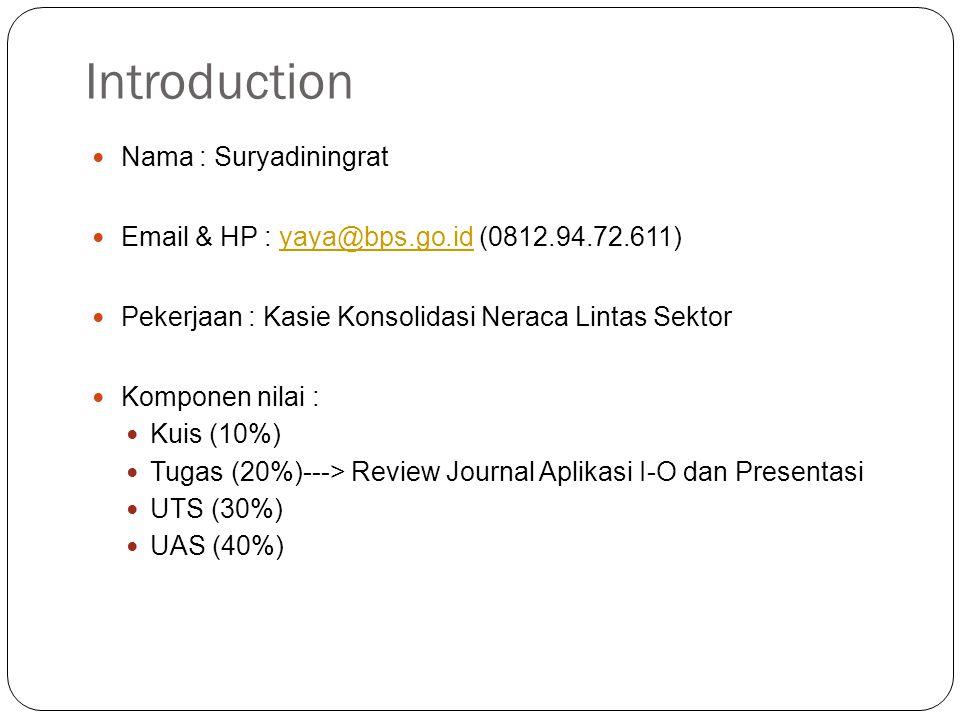 Introduction Nama : Suryadiningrat Email & HP : yaya@bps.go.id (0812.94.72.611)yaya@bps.go.id Pekerjaan : Kasie Konsolidasi Neraca Lintas Sektor Komponen nilai : Kuis (10%) Tugas (20%)---> Review Journal Aplikasi I-O dan Presentasi UTS (30%) UAS (40%)