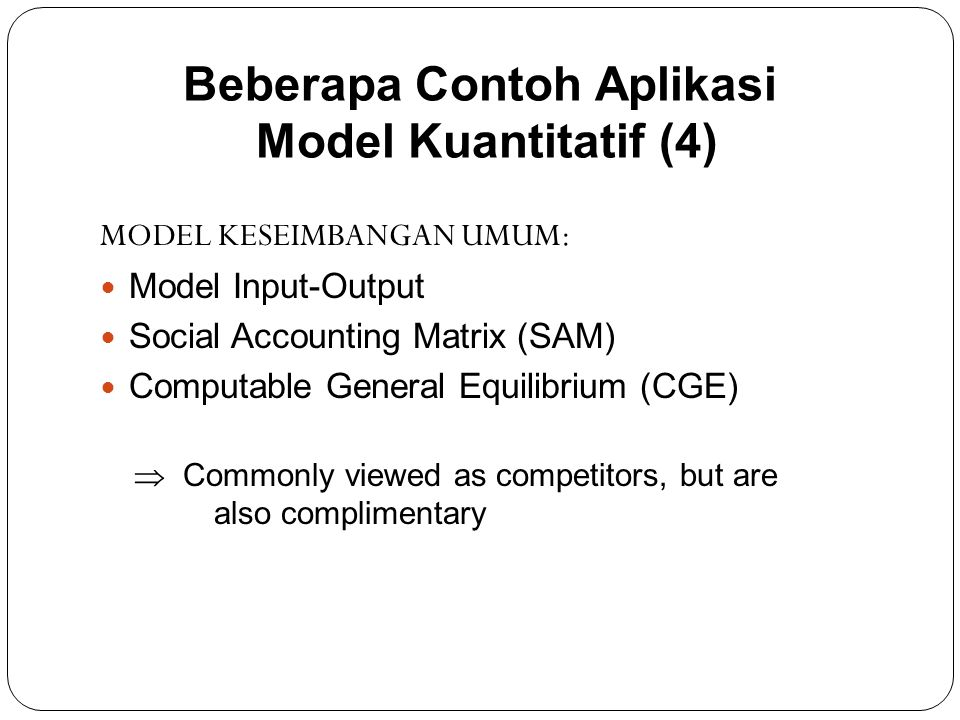 MODEL KESEIMBANGAN UMUM: Model Input-Output Social Accounting Matrix (SAM) Computable General Equilibrium (CGE)  Commonly viewed as competitors, but