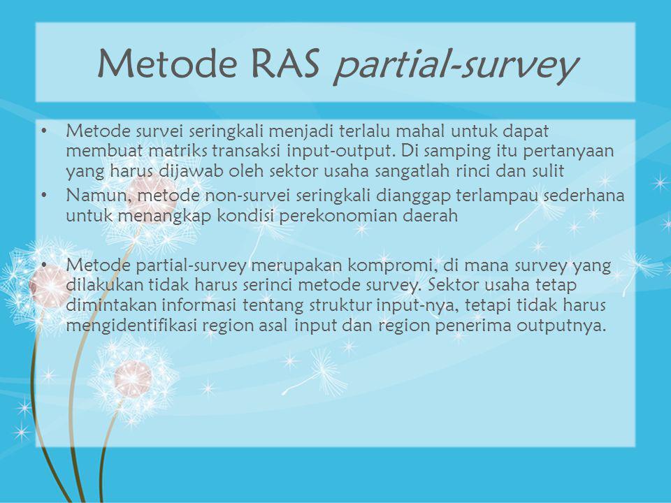 Metode RAS partial-survey Metode survei seringkali menjadi terlalu mahal untuk dapat membuat matriks transaksi input-output. Di samping itu pertanyaan