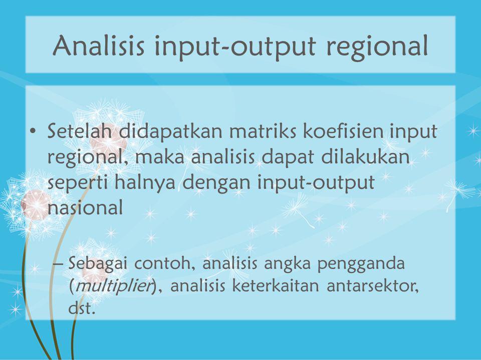 Analisis input-output regional Setelah didapatkan matriks koefisien input regional, maka analisis dapat dilakukan seperti halnya dengan input-output n