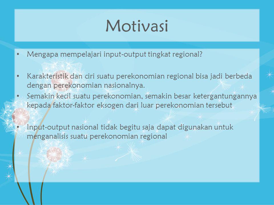 Motivasi Mengapa mempelajari input-output tingkat regional? Karakteristik dan ciri suatu perekonomian regional bisa jadi berbeda dengan perekonomian n