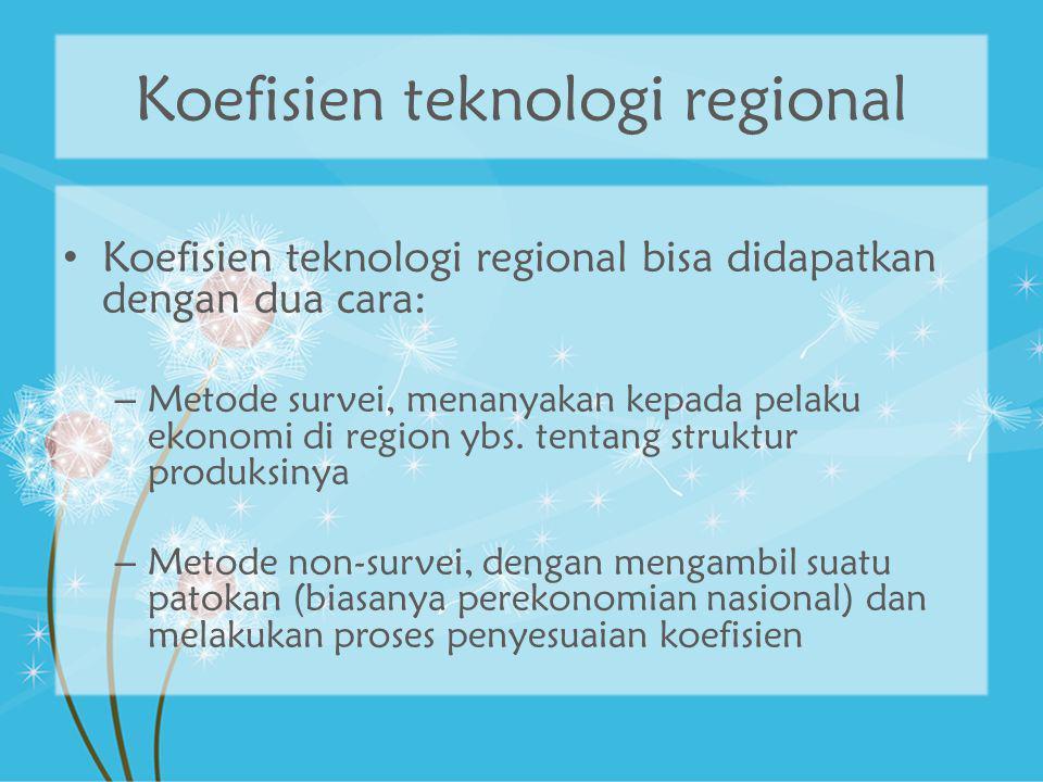 Metode survei Perusahaan ditanyai tentang struktur inputnya: input antara dan input primer Untuk mendapatkan koefisien teknologi regional, maka perusahaan juga perlu memberitahukan besarnya input yang berasal dari dalam region sendiri dan besarnya input yang berasal dari luar region Rumit vs.