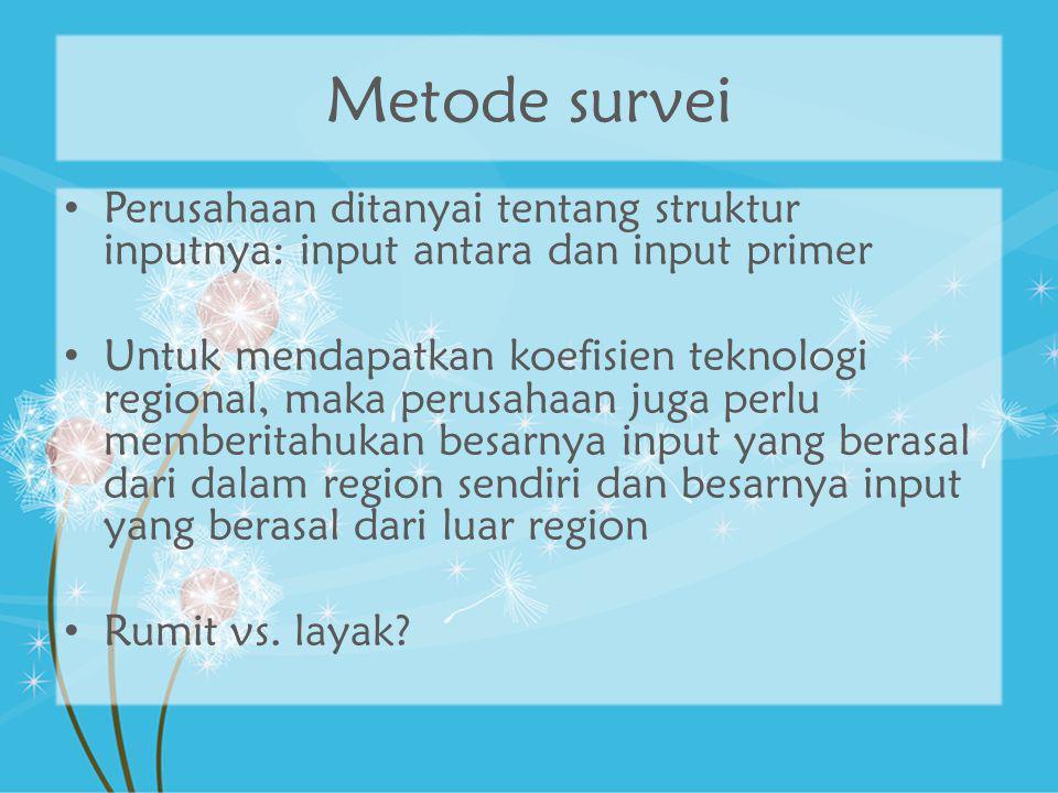 Metode survei Perusahaan ditanyai tentang struktur inputnya: input antara dan input primer Untuk mendapatkan koefisien teknologi regional, maka perusa