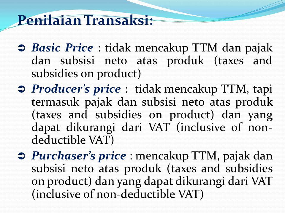 Penilaian Transaksi:  Basic Price : tidak mencakup TTM dan pajak dan subsisi neto atas produk (taxes and subsidies on product)  Producer's price : tidak mencakup TTM, tapi termasuk pajak dan subsisi neto atas produk (taxes and subsidies on product) dan yang dapat dikurangi dari VAT (inclusive of non- deductible VAT)  Purchaser's price : mencakup TTM, pajak dan subsisi neto atas produk (taxes and subsidies on product) dan yang dapat dikurangi dari VAT (inclusive of non-deductible VAT)