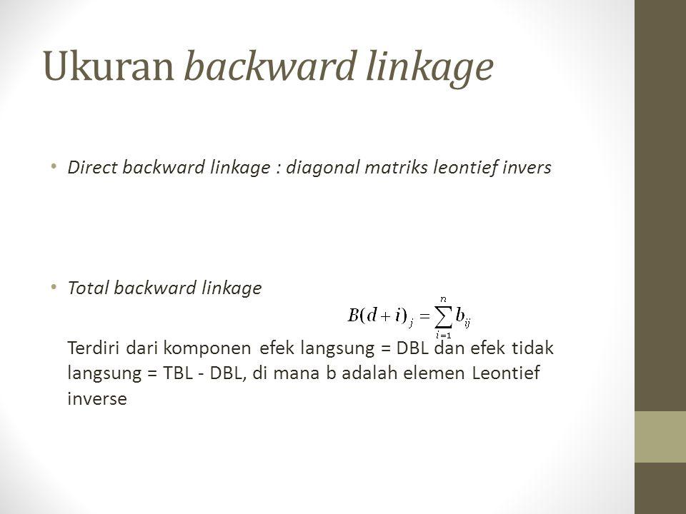Ukuran backward linkage Direct backward linkage : diagonal matriks leontief invers Total backward linkage Terdiri dari komponen efek langsung = DBL da