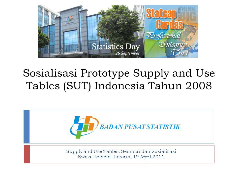 Sosialisasi Prototype Supply and Use Tables (SUT) Indonesia Tahun 2008 Supply and Use Tables: Seminar dan Sosialisasi Swiss-Belhotel Jakarta, 19 April