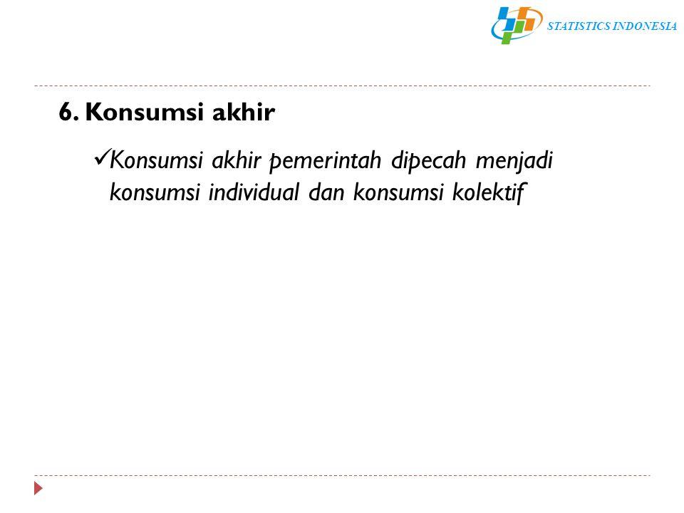 STATISTICS INDONESIA 6. Konsumsi akhir Konsumsi akhir pemerintah dipecah menjadi konsumsi individual dan konsumsi kolektif