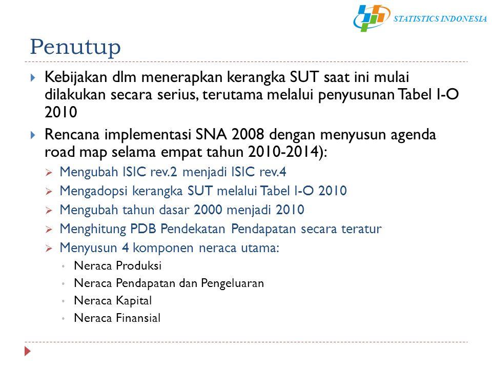 STATISTICS INDONESIA Penutup  Kebijakan dlm menerapkan kerangka SUT saat ini mulai dilakukan secara serius, terutama melalui penyusunan Tabel I-O 201