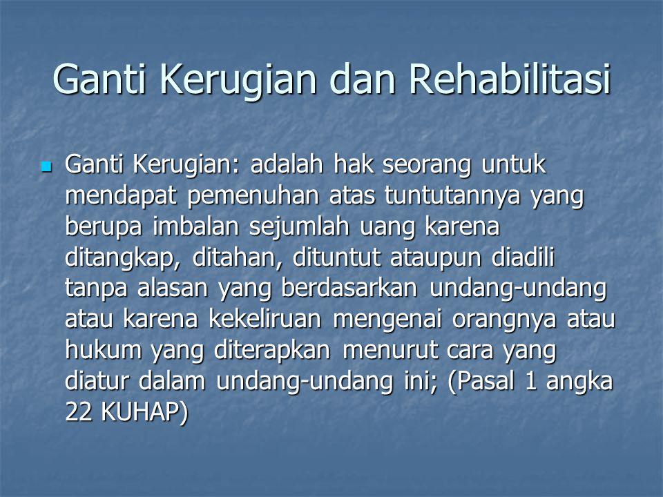 Ganti Kerugian dan Rehabilitasi Ganti Kerugian: adalah hak seorang untuk mendapat pemenuhan atas tuntutannya yang berupa imbalan sejumlah uang karena