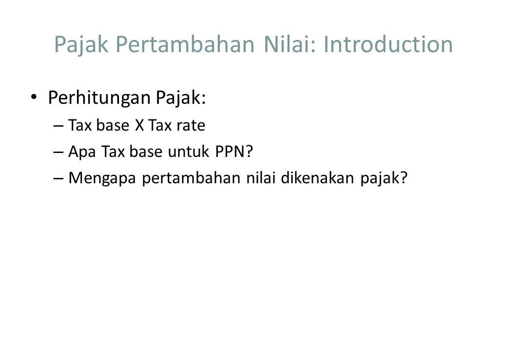 Pajak Pertambahan Nilai: Introduction Perhitungan Pajak: – Tax base X Tax rate – Apa Tax base untuk PPN? – Mengapa pertambahan nilai dikenakan pajak?