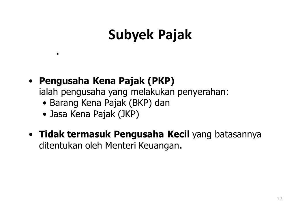 Subyek Pajak 12. Pengusaha Kena Pajak (PKP) ialah pengusaha yang melakukan penyerahan: Barang Kena Pajak (BKP) dan Jasa Kena Pajak (JKP) Tidak termasu