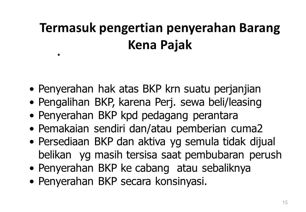 Termasuk pengertian penyerahan Barang Kena Pajak 15. Penyerahan hak atas BKP krn suatu perjanjian Pengalihan BKP, karena Perj. sewa beli/leasing Penye