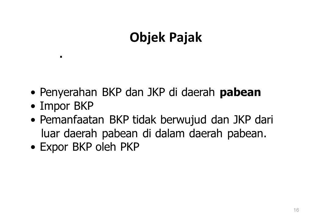 Objek Pajak 16. Penyerahan BKP dan JKP di daerah pabean Impor BKP Pemanfaatan BKP tidak berwujud dan JKP dari luar daerah pabean di dalam daerah pabea