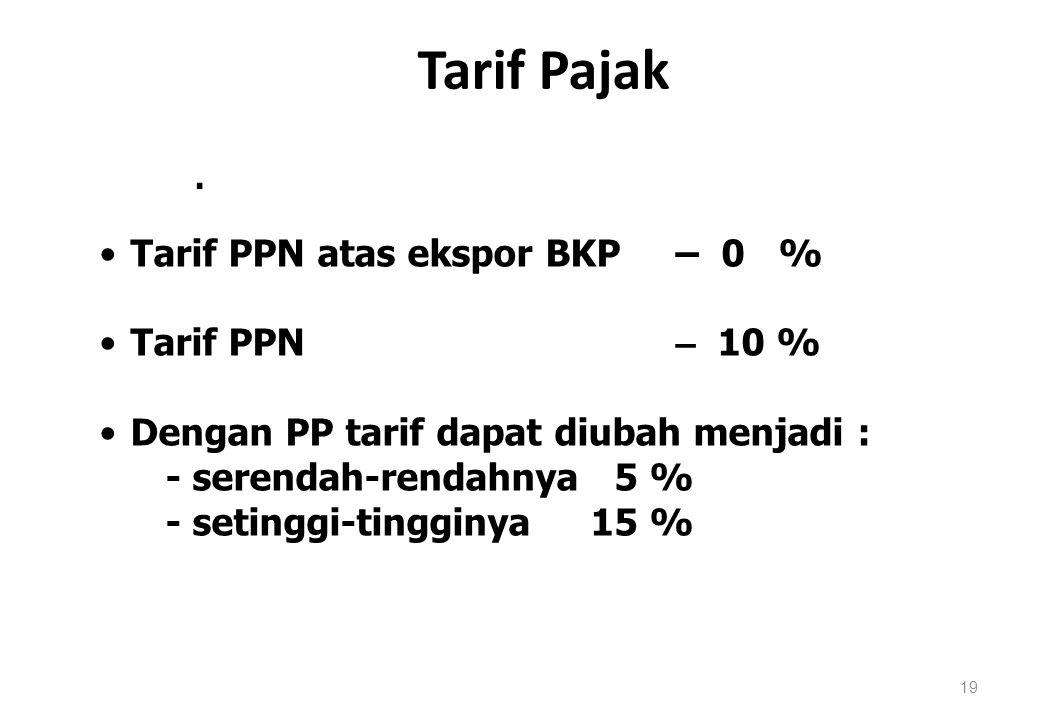 Tarif Pajak 19. Tarif PPN atas ekspor BKP – 0 % Tarif PPN – 10 % Dengan PP tarif dapat diubah menjadi : - serendah-rendahnya 5 % - setinggi-tingginya