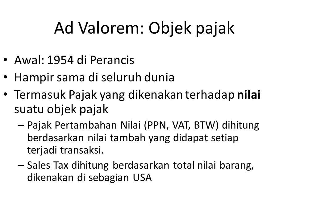 Ad Valorem: Objek pajak Awal: 1954 di Perancis Hampir sama di seluruh dunia Termasuk Pajak yang dikenakan terhadap nilai suatu objek pajak – Pajak Per