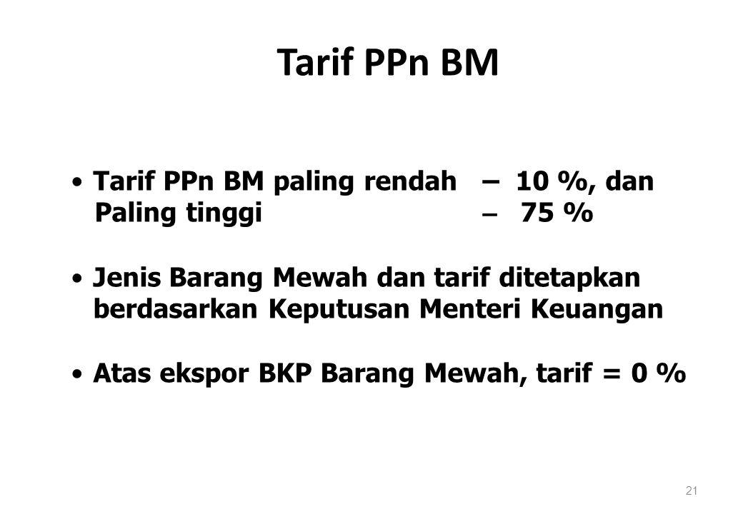 Tarif PPn BM 21 Tarif PPn BM paling rendah – 10 %, dan Paling tinggi – 75 % Jenis Barang Mewah dan tarif ditetapkan berdasarkan Keputusan Menteri Keua