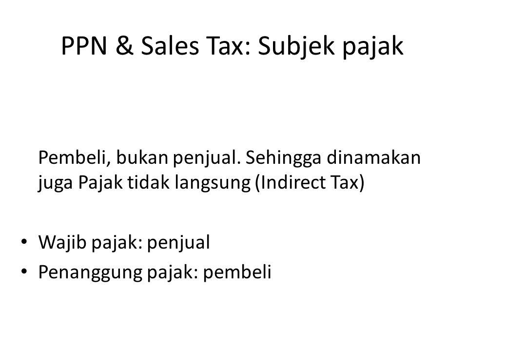 PPN & Sales Tax: Subjek pajak Pembeli, bukan penjual. Sehingga dinamakan juga Pajak tidak langsung (Indirect Tax) Wajib pajak: penjual Penanggung paja