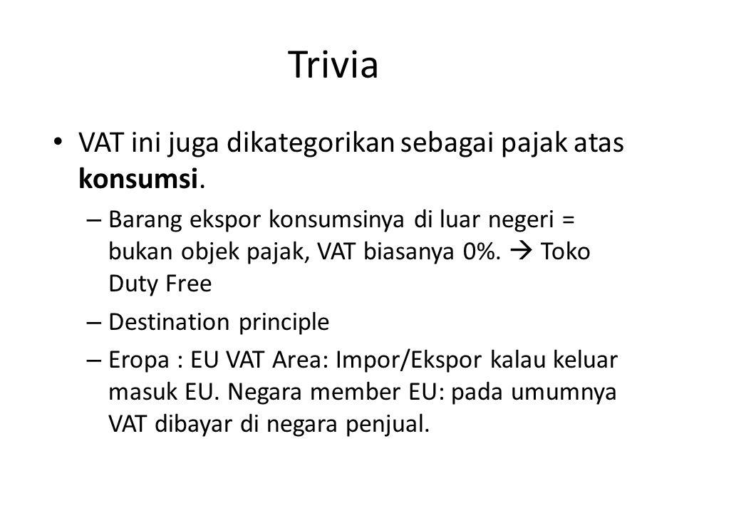 Trivia VAT ini juga dikategorikan sebagai pajak atas konsumsi. – Barang ekspor konsumsinya di luar negeri = bukan objek pajak, VAT biasanya 0%.  Toko