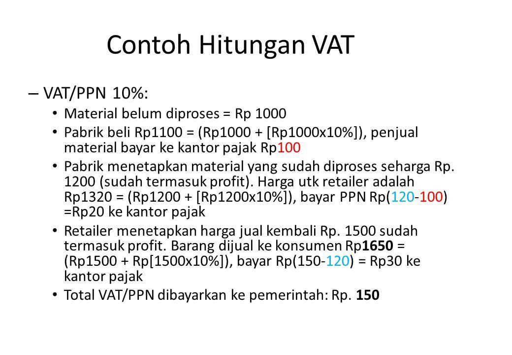 Contoh Hitungan VAT – VAT/PPN 10%: Material belum diproses = Rp 1000 Pabrik beli Rp1100 = (Rp1000 + [Rp1000x10%]), penjual material bayar ke kantor pa