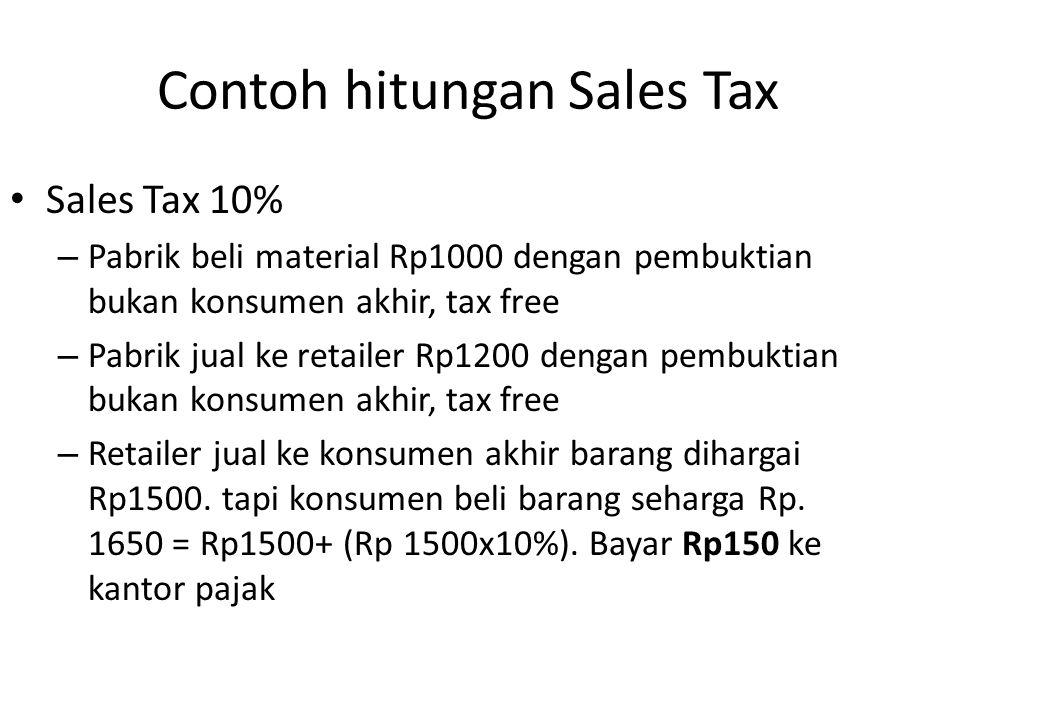 Contoh hitungan Sales Tax Sales Tax 10% – Pabrik beli material Rp1000 dengan pembuktian bukan konsumen akhir, tax free – Pabrik jual ke retailer Rp120