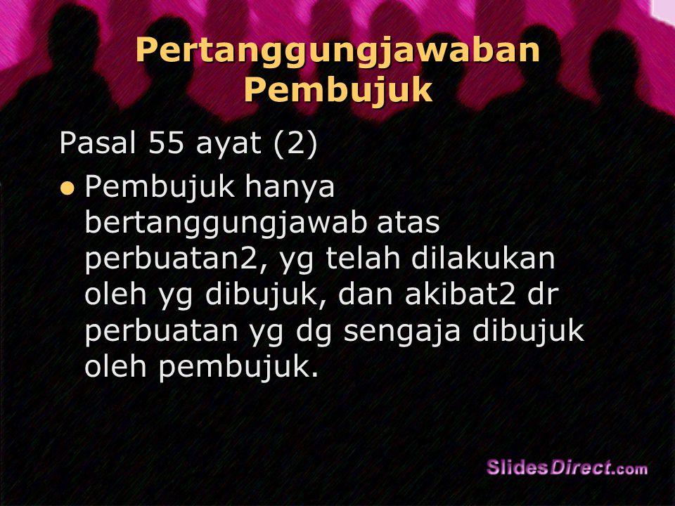 Pertanggungjawaban Pembujuk Pasal 55 ayat (2) Pembujuk hanya bertanggungjawab atas perbuatan2, yg telah dilakukan oleh yg dibujuk, dan akibat2 dr perbuatan yg dg sengaja dibujuk oleh pembujuk.