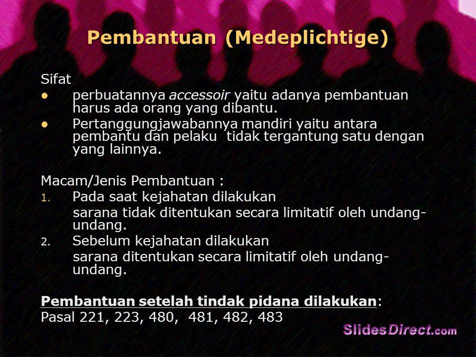 Pembantuan (Medeplichtige) Sifat perbuatannya accessoir yaitu adanya pembantuan harus ada orang yang dibantu.