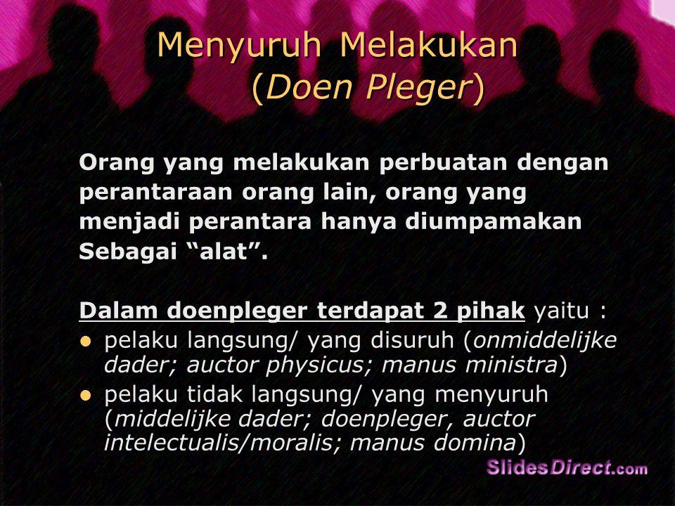 Menyuruh Melakukan (Doen Pleger) Orang yang melakukan perbuatan dengan perantaraan orang lain, orang yang menjadi perantara hanya diumpamakan Sebagai alat .