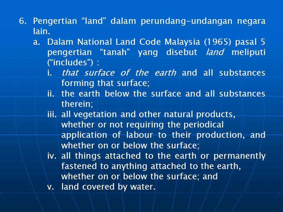 """6.Pengertian """"land"""" dalam perundang-undangan negara lain. a.Dalam National Land Code Malaysia (1965) pasal 5 pengertian """"tanah"""" yang disebut land meli"""