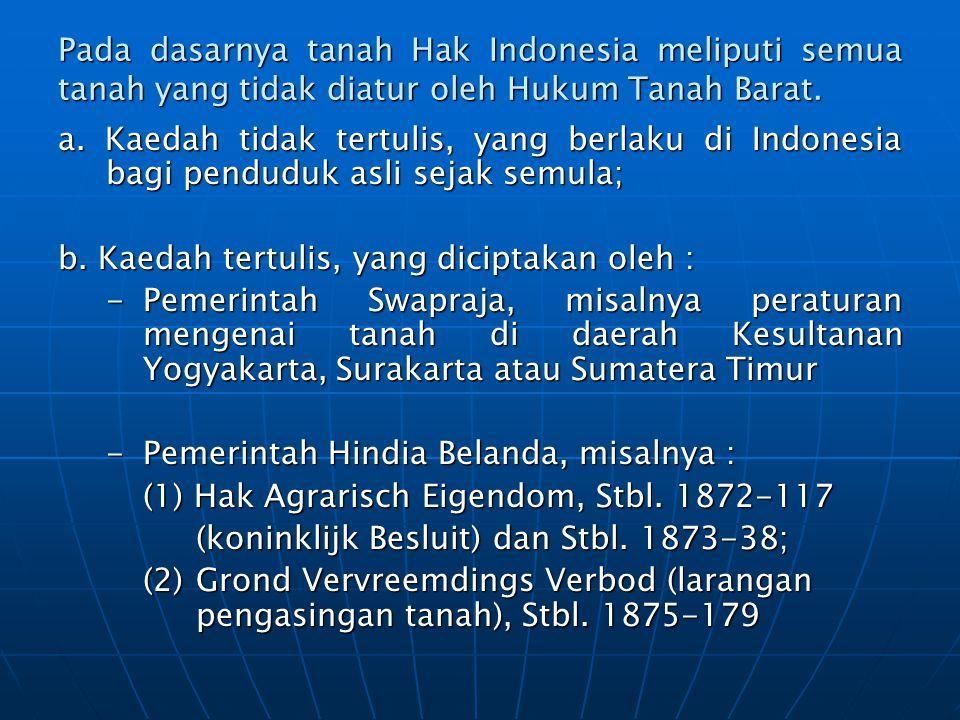Pada dasarnya tanah Hak Indonesia meliputi semua tanah yang tidak diatur oleh Hukum Tanah Barat. a. Kaedah tidak tertulis, yang berlaku di Indonesia b