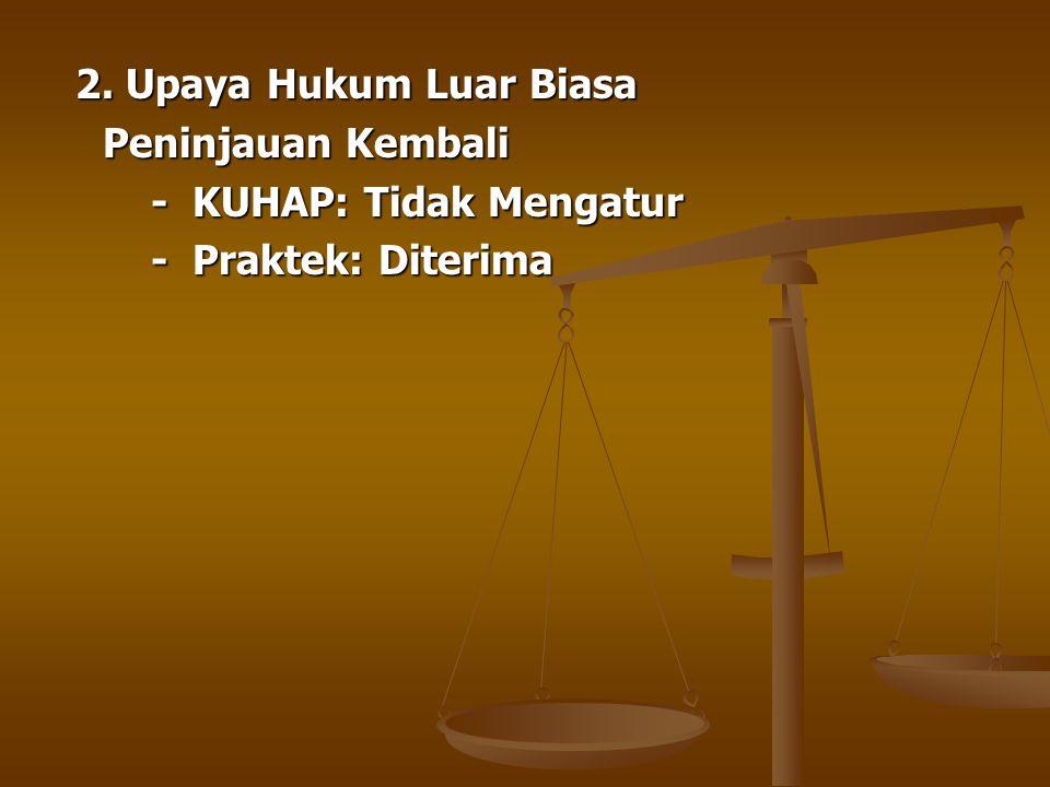 2. Upaya Hukum Luar Biasa 2. Upaya Hukum Luar Biasa Peninjauan Kembali - KUHAP: Tidak Mengatur - KUHAP: Tidak Mengatur - Praktek: Diterima - Praktek: