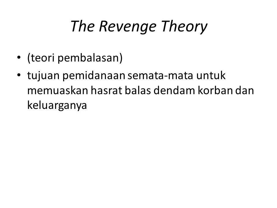 The Revenge Theory (teori pembalasan) tujuan pemidanaan semata-mata untuk memuaskan hasrat balas dendam korban dan keluarganya