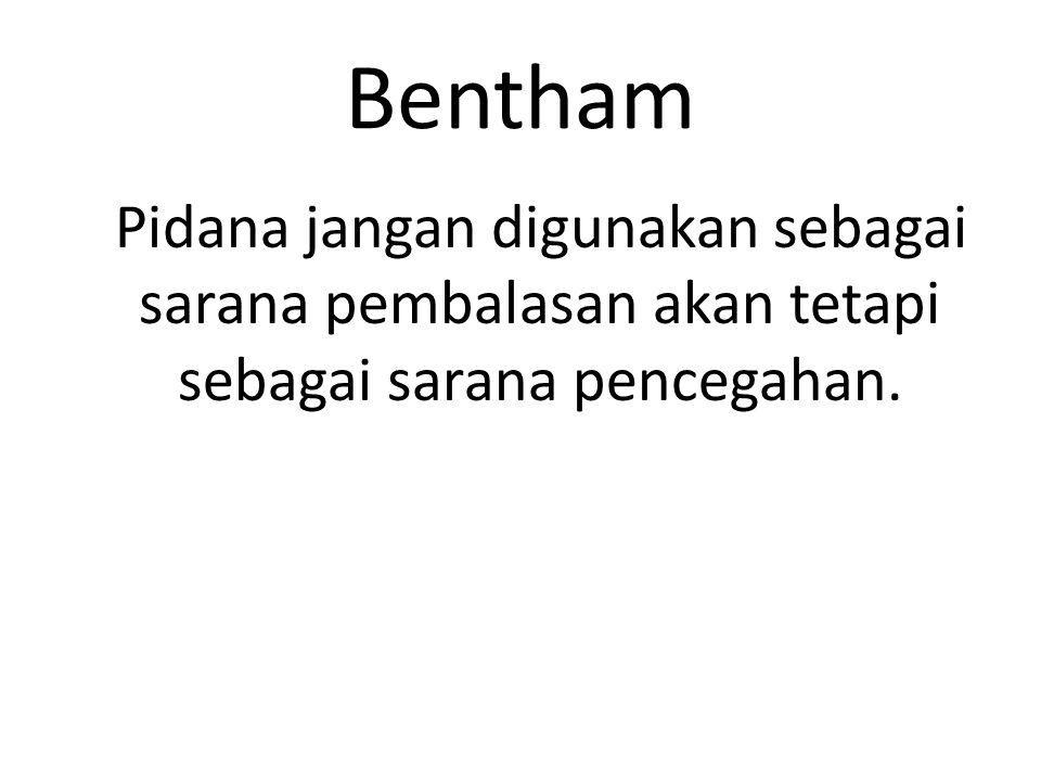 Bentham Pidana jangan digunakan sebagai sarana pembalasan akan tetapi sebagai sarana pencegahan.