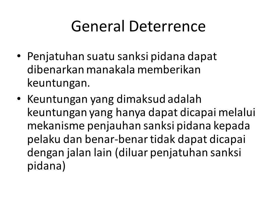 General Deterrence Penjatuhan suatu sanksi pidana dapat dibenarkan manakala memberikan keuntungan.