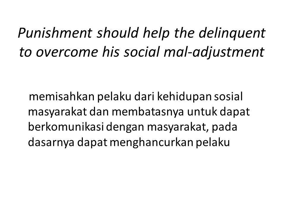 Punishment should help the delinquent to overcome his social mal-adjustment memisahkan pelaku dari kehidupan sosial masyarakat dan membatasnya untuk dapat berkomunikasi dengan masyarakat, pada dasarnya dapat menghancurkan pelaku