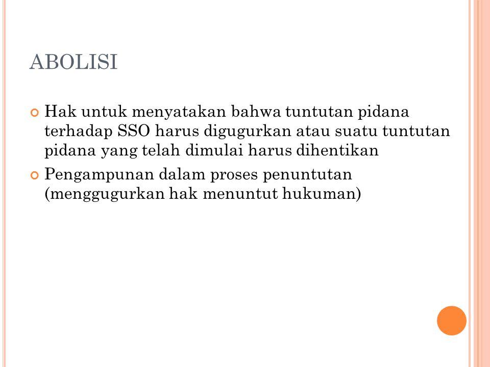ABOLISI Hak untuk menyatakan bahwa tuntutan pidana terhadap SSO harus digugurkan atau suatu tuntutan pidana yang telah dimulai harus dihentikan Pengam