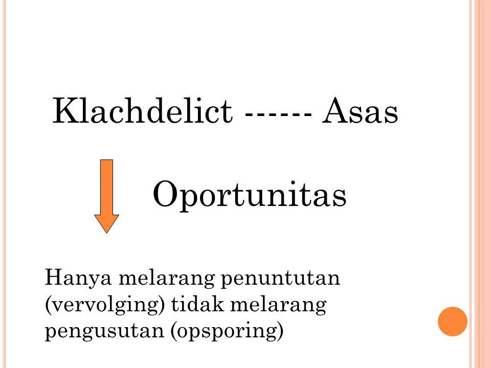 Klachdelict ------ Asas Oportunitas Hanya melarang penuntutan (vervolging) tidak melarang pengusutan (opsporing)
