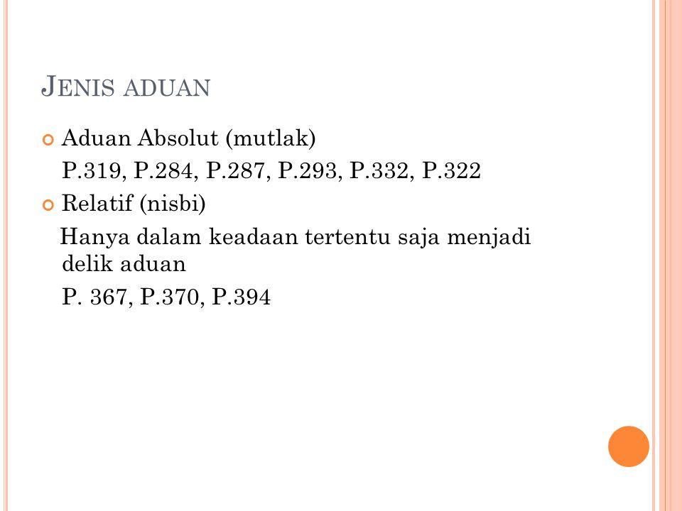 J ENIS ADUAN Aduan Absolut (mutlak) P.319, P.284, P.287, P.293, P.332, P.322 Relatif (nisbi) Hanya dalam keadaan tertentu saja menjadi delik aduan P.