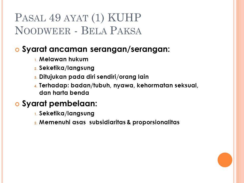 P ASAL 49 AYAT (1) KUHP N OODWEER - B ELA P AKSA Syarat ancaman serangan/serangan: 1. Melawan hukum 2. Seketika/langsung 3. Ditujukan pada diri sendir