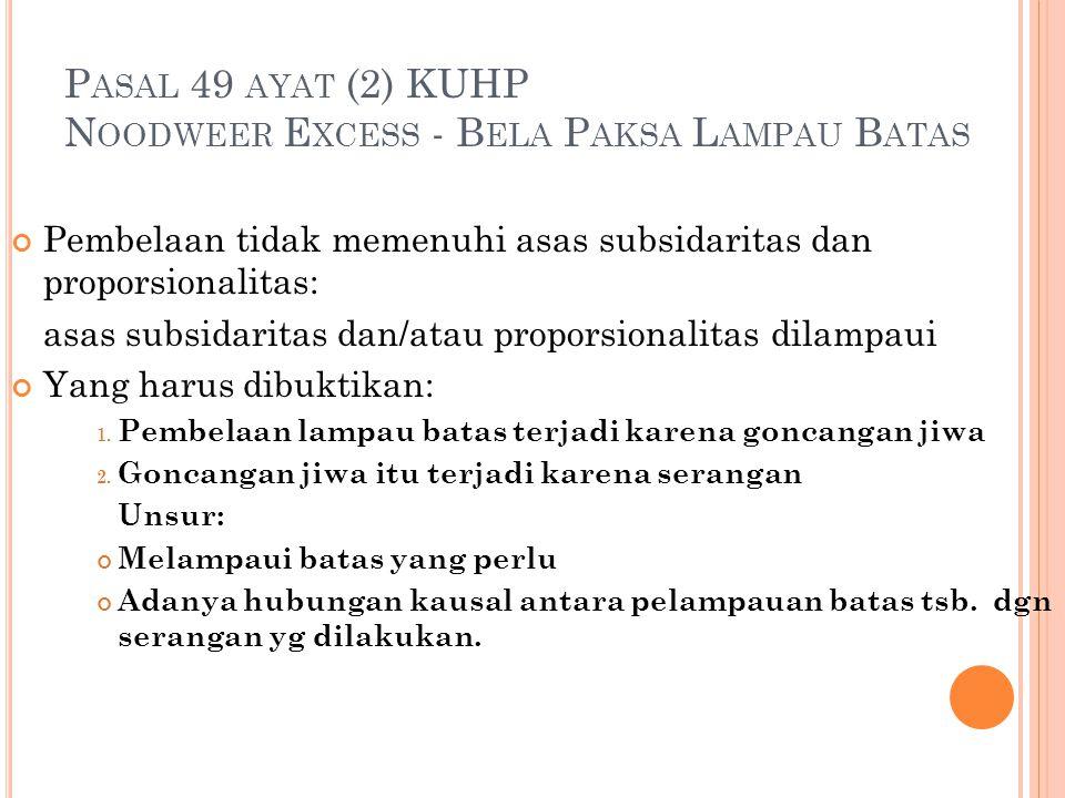 P ASAL 49 AYAT (2) KUHP N OODWEER E XCESS - B ELA P AKSA L AMPAU B ATAS Pembelaan tidak memenuhi asas subsidaritas dan proporsionalitas: asas subsidar