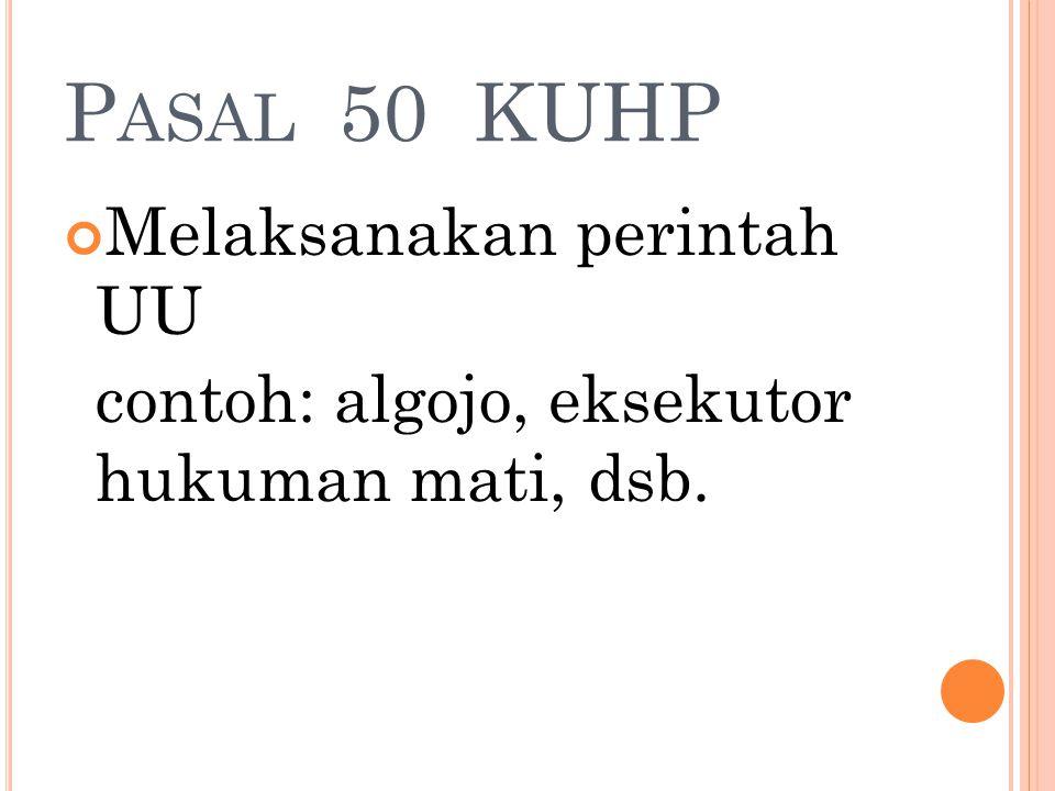 P ASAL 50 KUHP Melaksanakan perintah UU contoh: algojo, eksekutor hukuman mati, dsb.