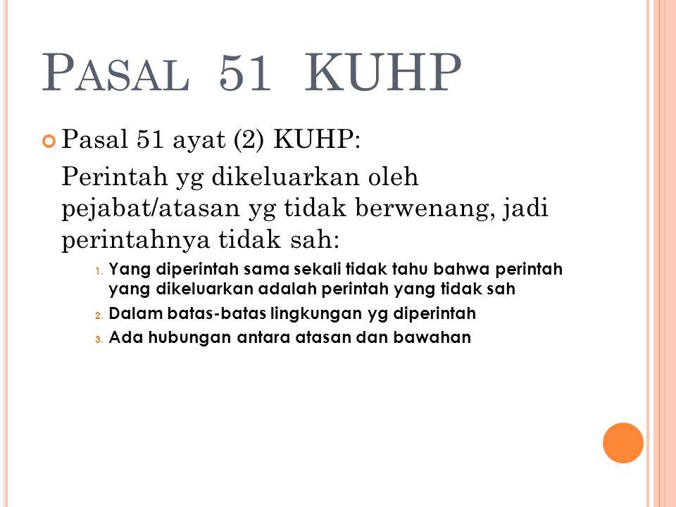 P ASAL 51 KUHP Pasal 51 ayat (2) KUHP: Perintah yg dikeluarkan oleh pejabat/atasan yg tidak berwenang, jadi perintahnya tidak sah: 1. Yang diperintah