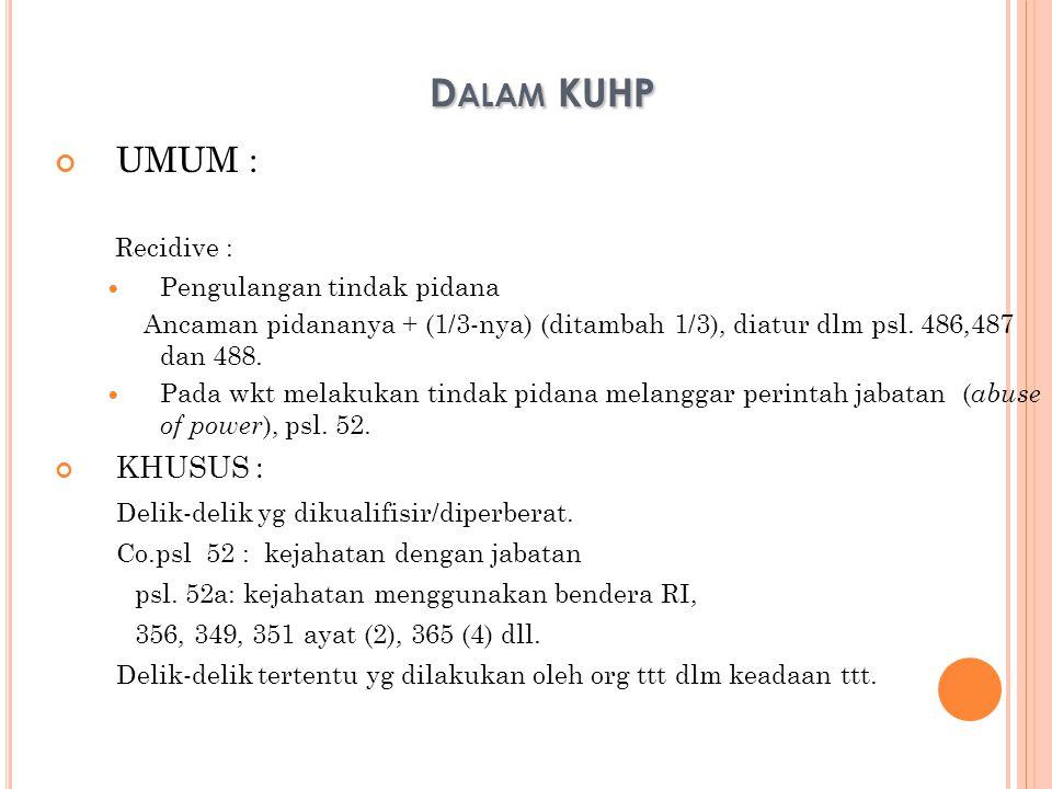 D ALAM KUHP UMUM : Recidive : Pengulangan tindak pidana Ancaman pidananya + (1/3-nya) (ditambah 1/3), diatur dlm psl. 486,487 dan 488. Pada wkt melaku