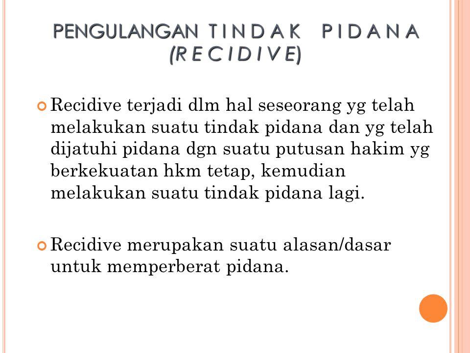 PENGULANGAN T I N D A K P I D A N A (R E C I D I V E) Recidive terjadi dlm hal seseorang yg telah melakukan suatu tindak pidana dan yg telah dijatuhi